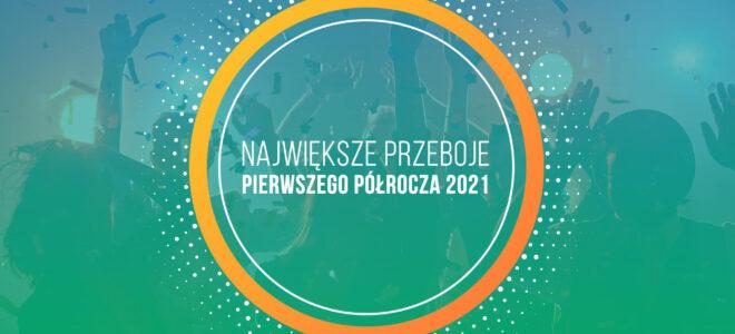 Największe Przeboje Pierwszego Półrocza 2021